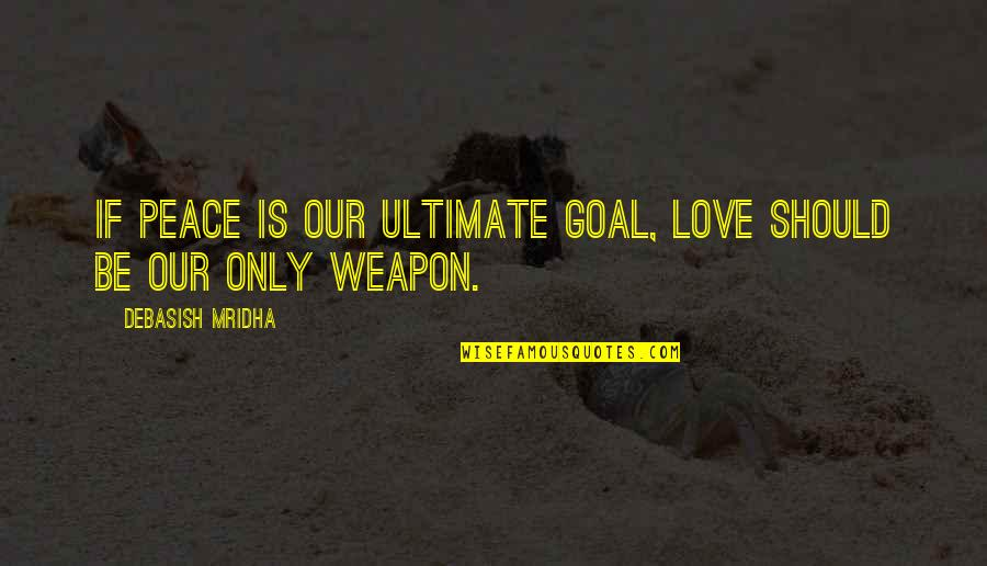 Ultimate Goal Quotes By Debasish Mridha: If peace is our ultimate goal, love should