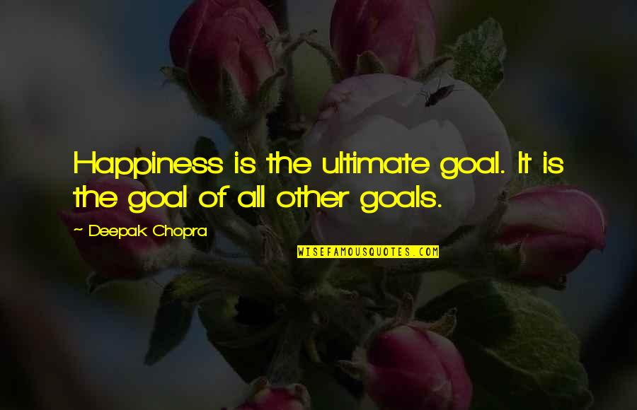 Ultimate Goal Quotes By Deepak Chopra: Happiness is the ultimate goal. It is the