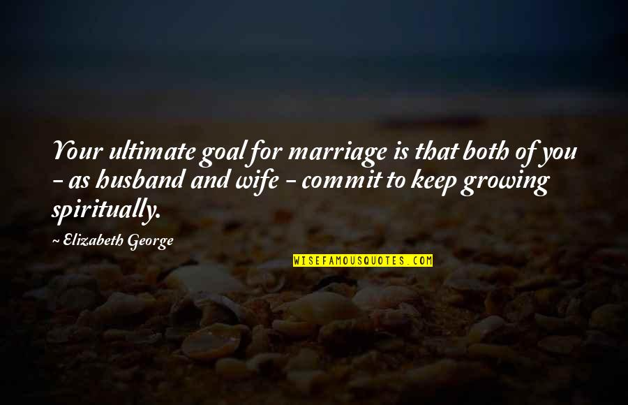 Ultimate Goal Quotes By Elizabeth George: Your ultimate goal for marriage is that both