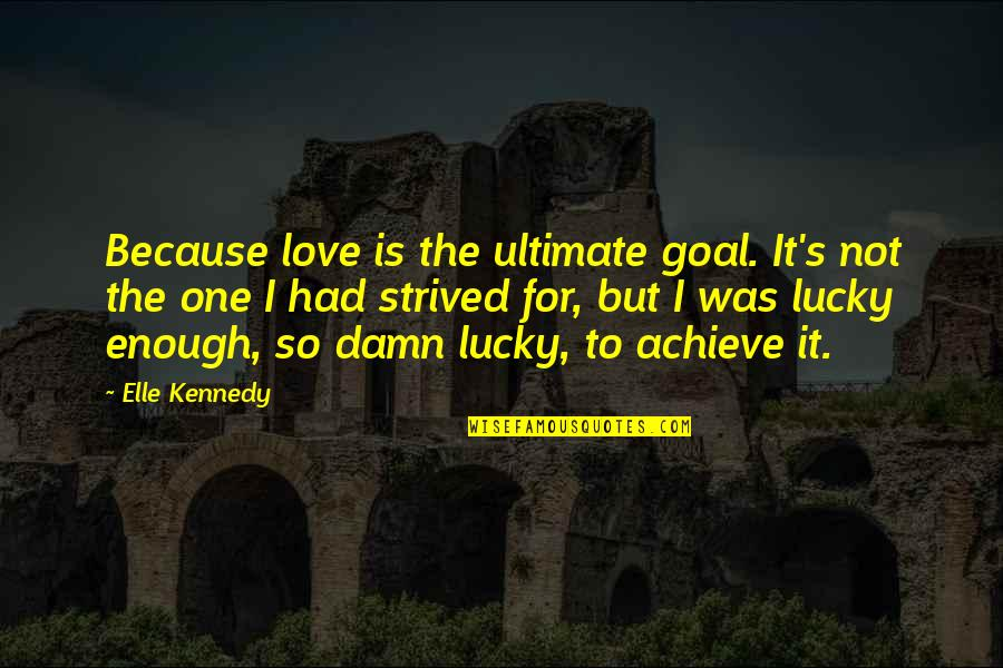 Ultimate Goal Quotes By Elle Kennedy: Because love is the ultimate goal. It's not