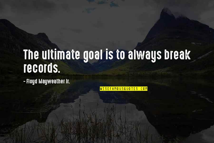 Ultimate Goal Quotes By Floyd Mayweather Jr.: The ultimate goal is to always break records.