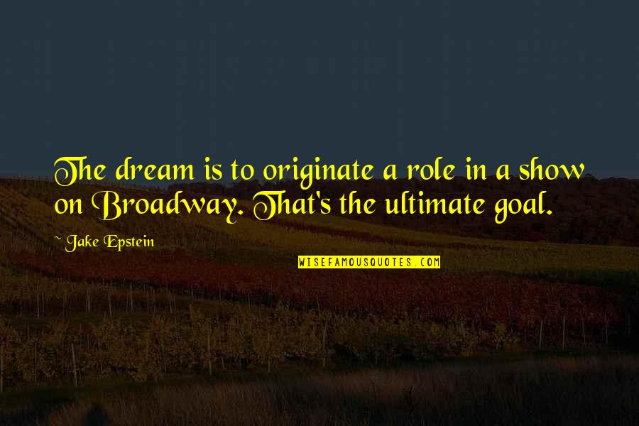 Ultimate Goal Quotes By Jake Epstein: The dream is to originate a role in