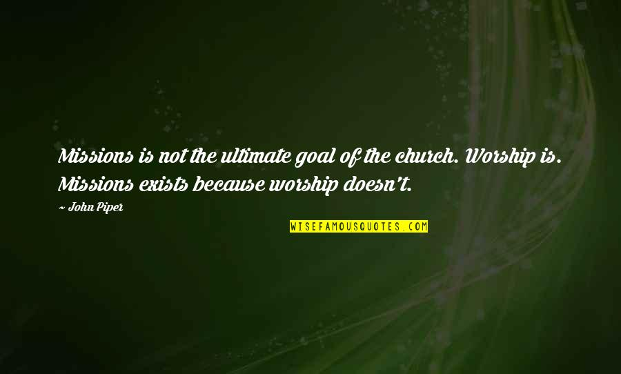 Ultimate Goal Quotes By John Piper: Missions is not the ultimate goal of the