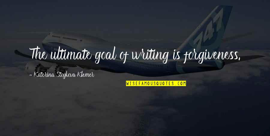 Ultimate Goal Quotes By Katerina Stoykova Klemer: The ultimate goal of writing is forgiveness.