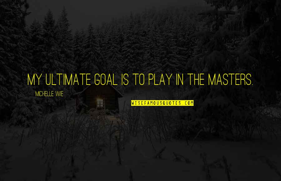 Ultimate Goal Quotes By Michelle Wie: My ultimate goal is to play in the