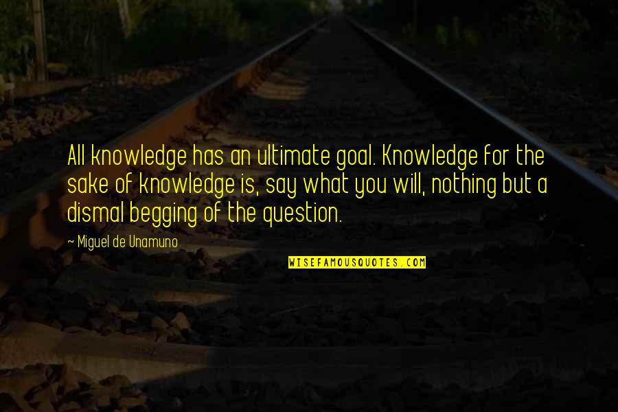 Ultimate Goal Quotes By Miguel De Unamuno: All knowledge has an ultimate goal. Knowledge for