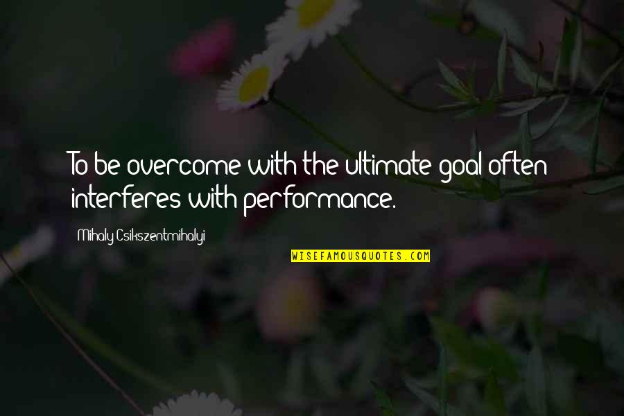 Ultimate Goal Quotes By Mihaly Csikszentmihalyi: To be overcome with the ultimate goal often