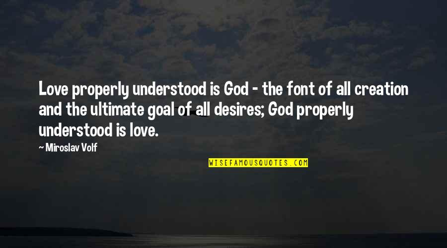 Ultimate Goal Quotes By Miroslav Volf: Love properly understood is God - the font