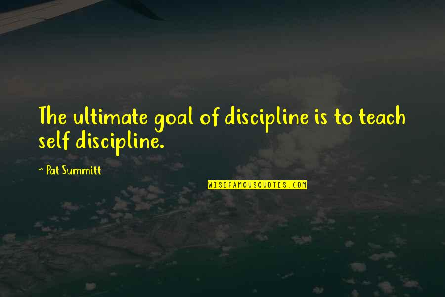 Ultimate Goal Quotes By Pat Summitt: The ultimate goal of discipline is to teach