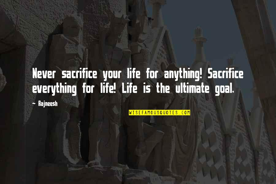 Ultimate Goal Quotes By Rajneesh: Never sacrifice your life for anything! Sacrifice everything
