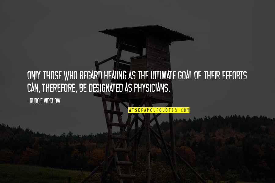 Ultimate Goal Quotes By Rudolf Virchow: Only those who regard healing as the ultimate