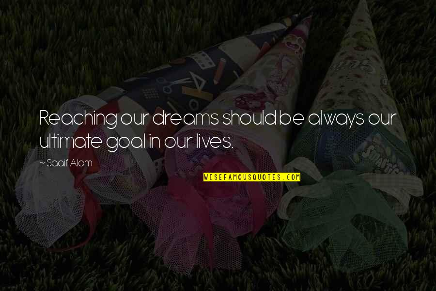 Ultimate Goal Quotes By Saaif Alam: Reaching our dreams should be always our ultimate