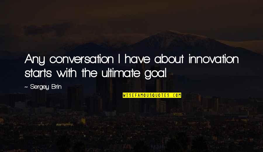 Ultimate Goal Quotes By Sergey Brin: Any conversation I have about innovation starts with