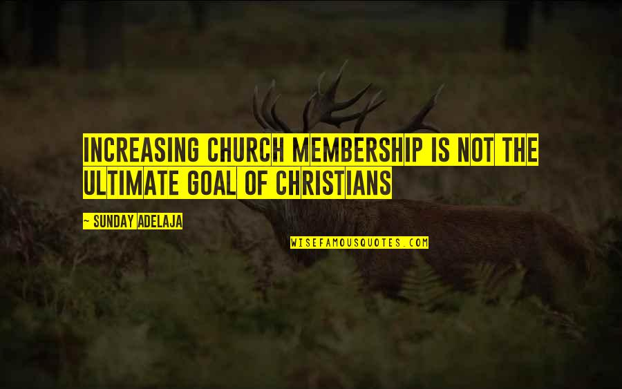 Ultimate Goal Quotes By Sunday Adelaja: Increasing church membership is not the ultimate goal