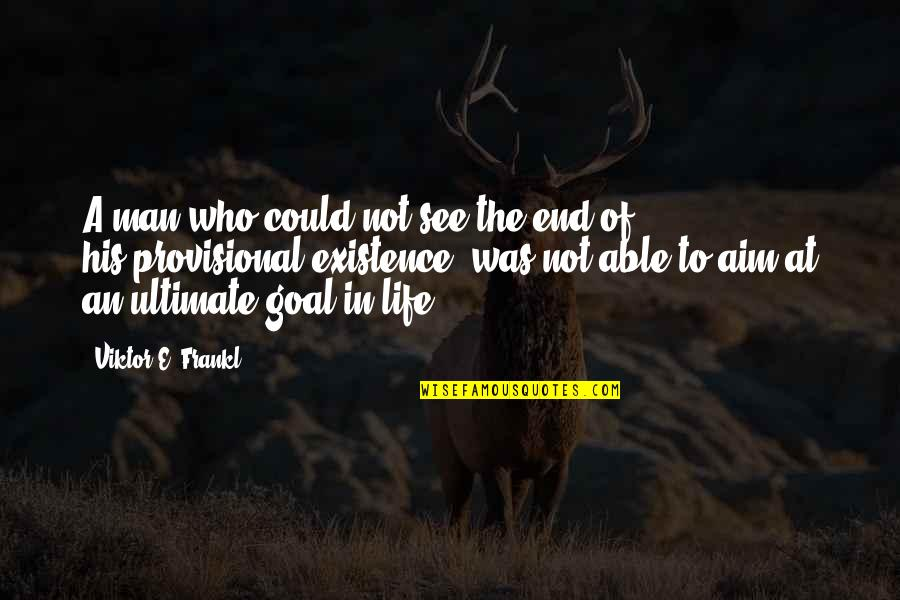 Ultimate Goal Quotes By Viktor E. Frankl: A man who could not see the end