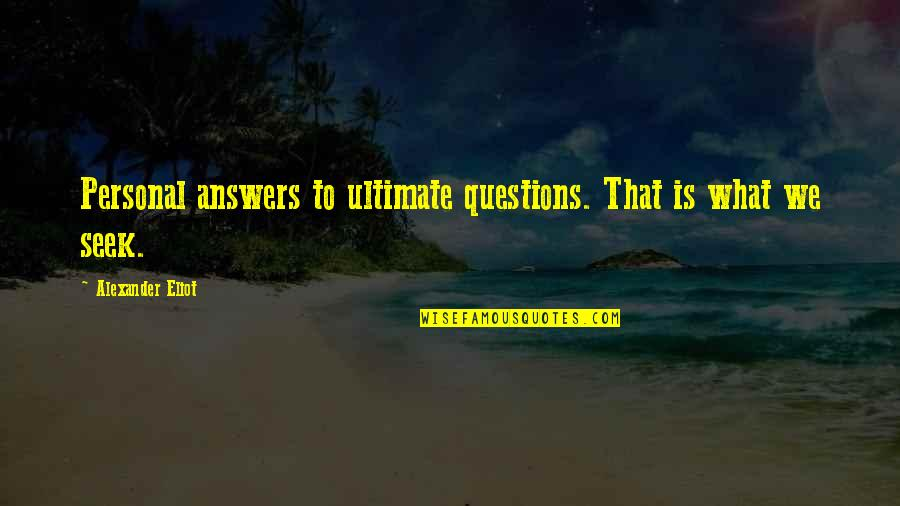 Ultimate Questions Quotes By Alexander Eliot: Personal answers to ultimate questions. That is what