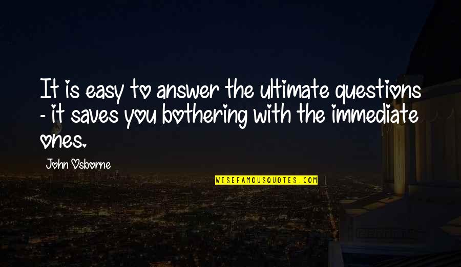 Ultimate Questions Quotes By John Osborne: It is easy to answer the ultimate questions