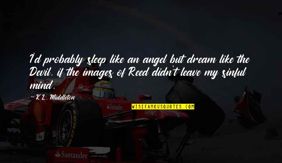 Ultimate Questions Quotes By K.L. Middleton: I'd probably sleep like an angel but dream