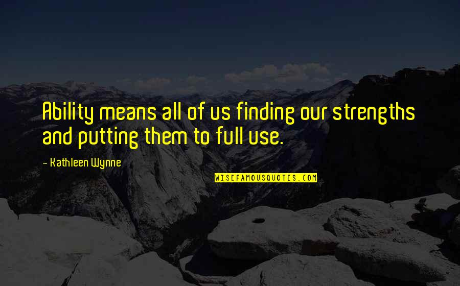 Ultimate Questions Quotes By Kathleen Wynne: Ability means all of us finding our strengths