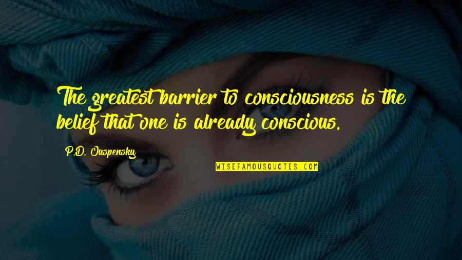 Ultimate Questions Quotes By P.D. Ouspensky: The greatest barrier to consciousness is the belief
