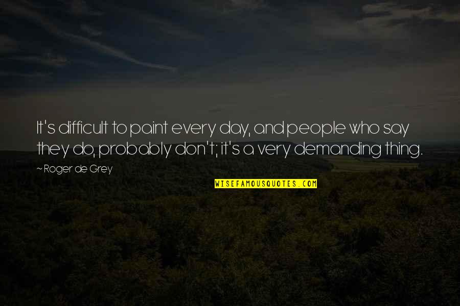 Ultimate Questions Quotes By Roger De Grey: It's difficult to paint every day, and people