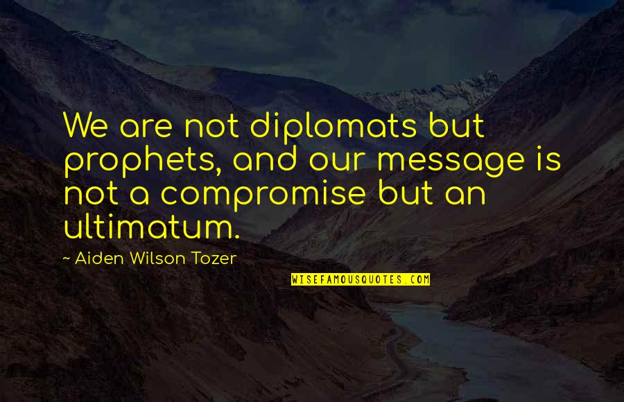 Ultimatum Quotes By Aiden Wilson Tozer: We are not diplomats but prophets, and our