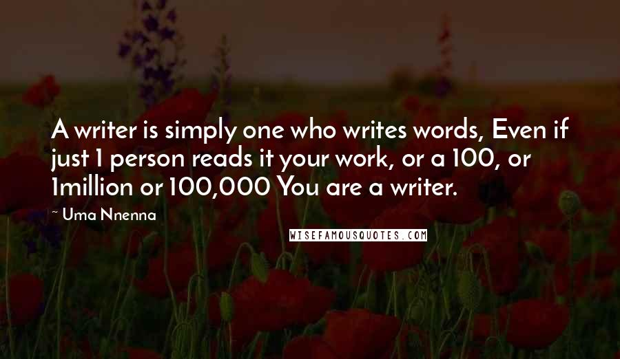 Uma Nnenna quotes: A writer is simply one who writes words, Even if just 1 person reads it your work, or a 100, or 1million or 100,000 You are a writer.