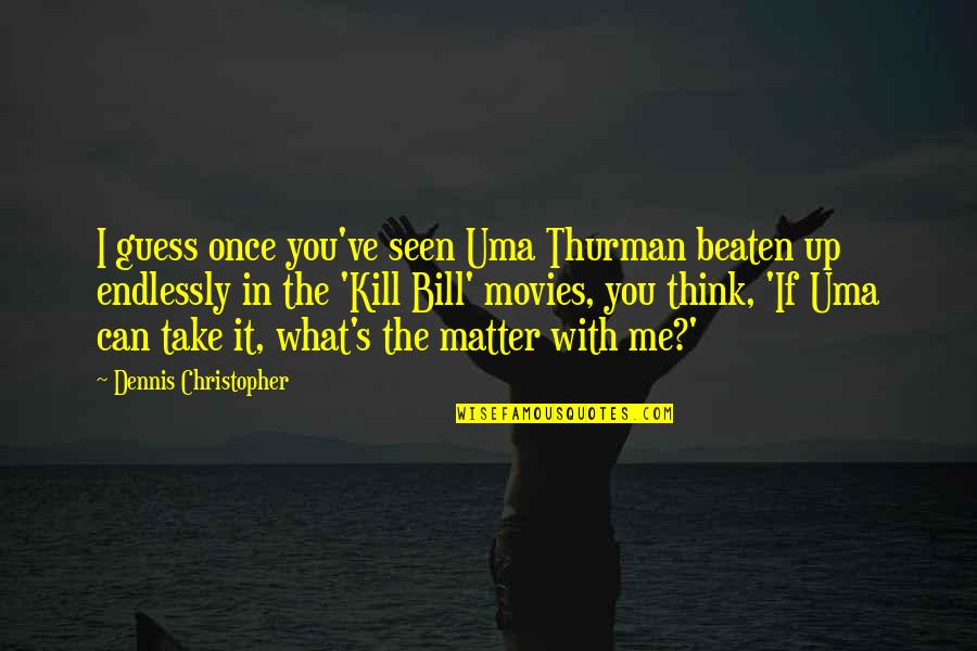Uma's Quotes By Dennis Christopher: I guess once you've seen Uma Thurman beaten