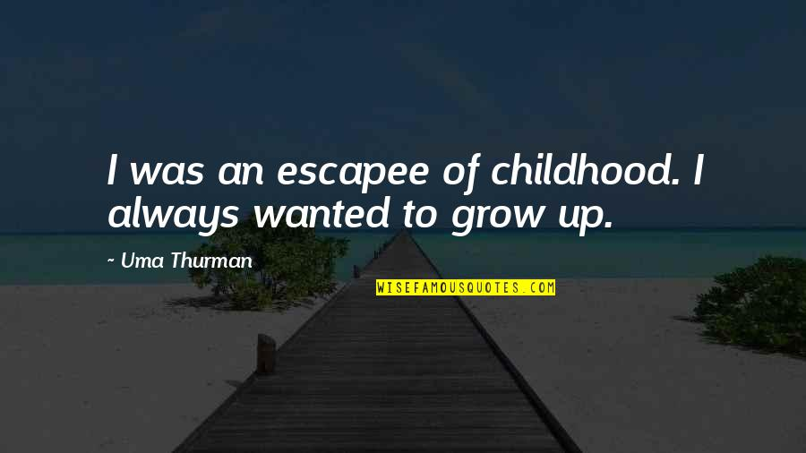 Uma's Quotes By Uma Thurman: I was an escapee of childhood. I always