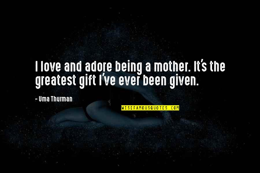 Uma's Quotes By Uma Thurman: I love and adore being a mother. It's