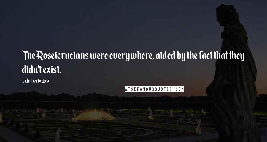 Umberto Eco quotes: The Roseicrucians were everywhere, aided by the fact that they didn't exist.