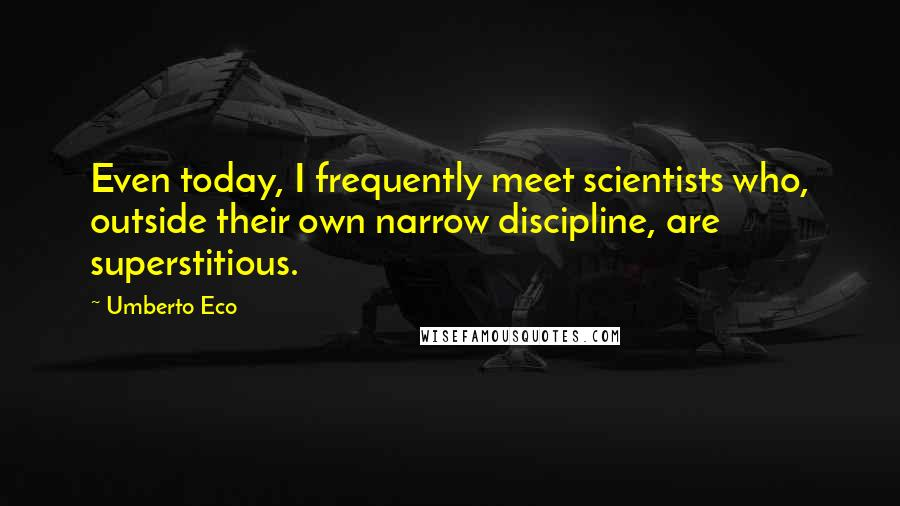 Umberto Eco quotes: Even today, I frequently meet scientists who, outside their own narrow discipline, are superstitious.