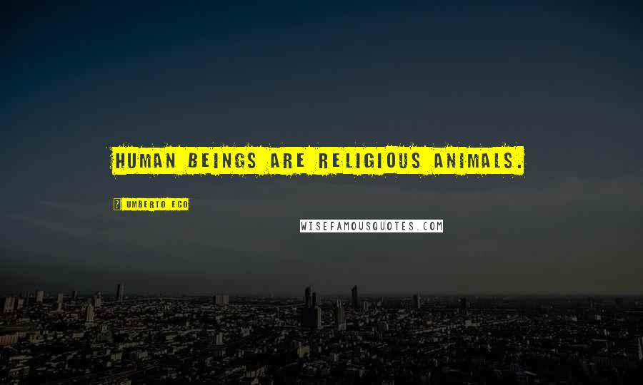 Umberto Eco quotes: Human beings are religious animals.