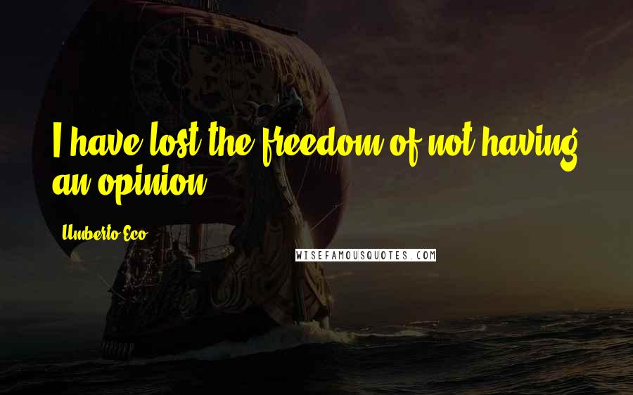Umberto Eco quotes: I have lost the freedom of not having an opinion.