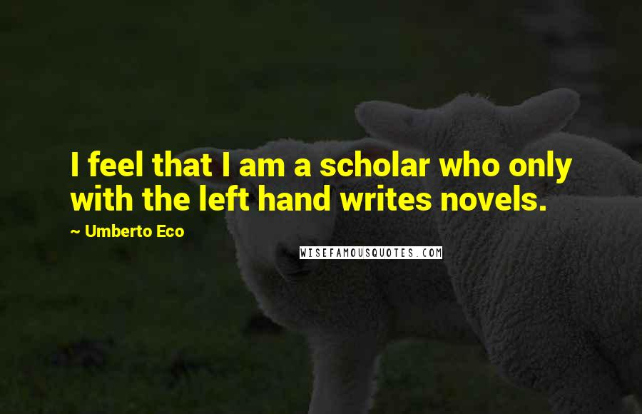 Umberto Eco quotes: I feel that I am a scholar who only with the left hand writes novels.