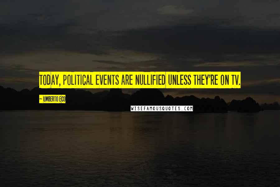 Umberto Eco quotes: Today, political events are nullified unless they're on TV.