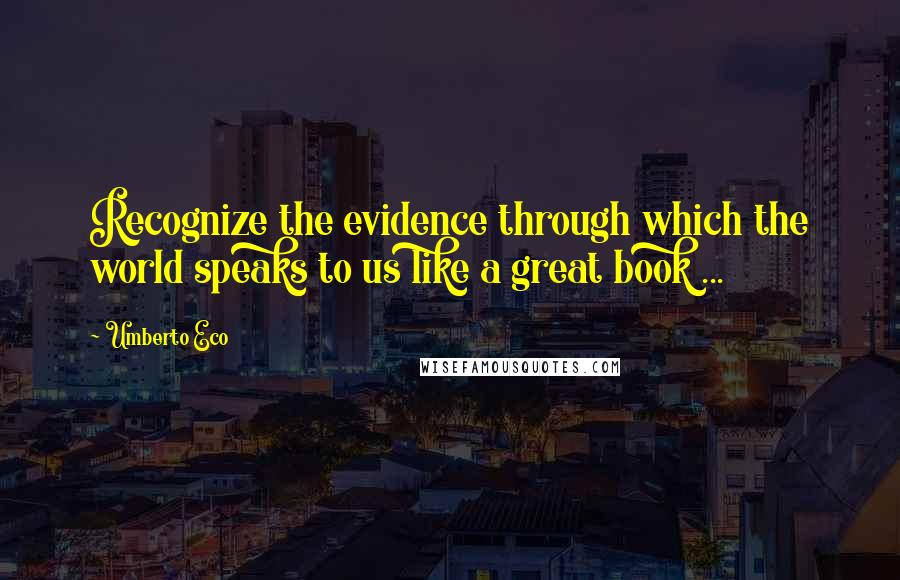 Umberto Eco quotes: Recognize the evidence through which the world speaks to us like a great book ...