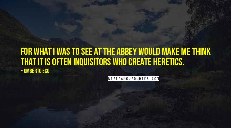 Umberto Eco quotes: For what I was to see at the abbey would make me think that it is often inquisitors who create heretics.