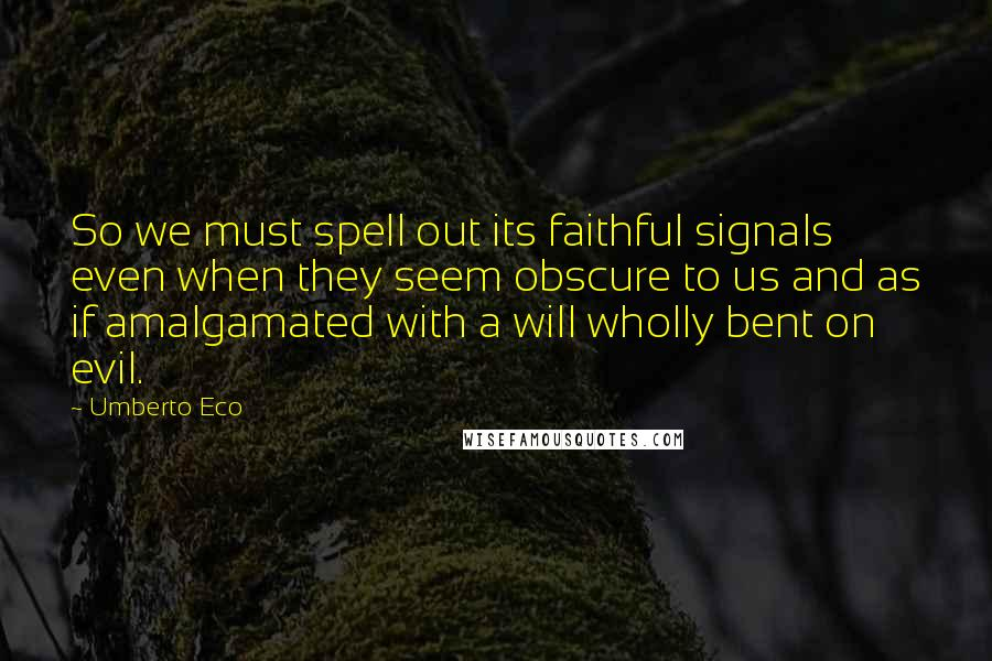 Umberto Eco quotes: So we must spell out its faithful signals even when they seem obscure to us and as if amalgamated with a will wholly bent on evil.