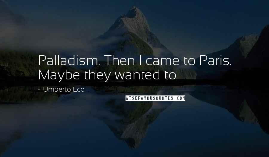 Umberto Eco quotes: Palladism. Then I came to Paris. Maybe they wanted to