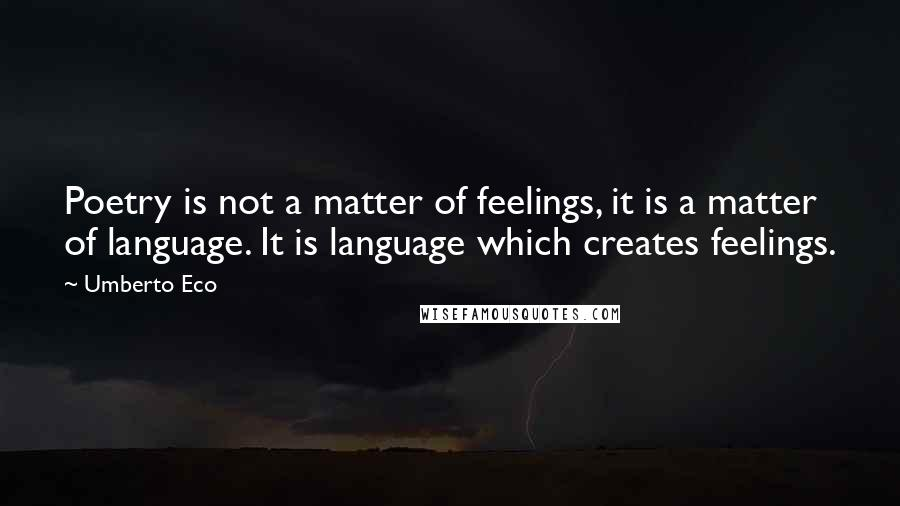 Umberto Eco quotes: Poetry is not a matter of feelings, it is a matter of language. It is language which creates feelings.