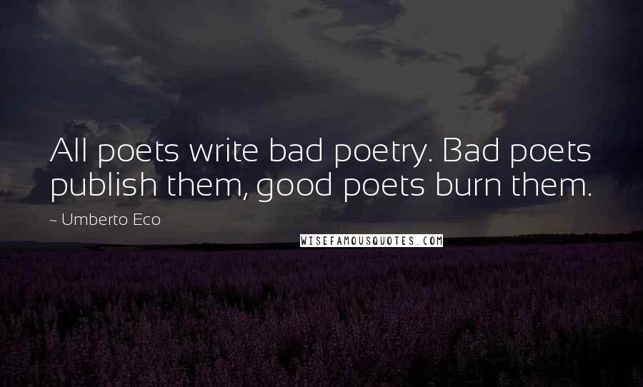 Umberto Eco quotes: All poets write bad poetry. Bad poets publish them, good poets burn them.