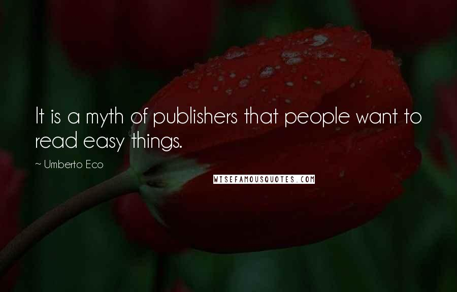 Umberto Eco quotes: It is a myth of publishers that people want to read easy things.