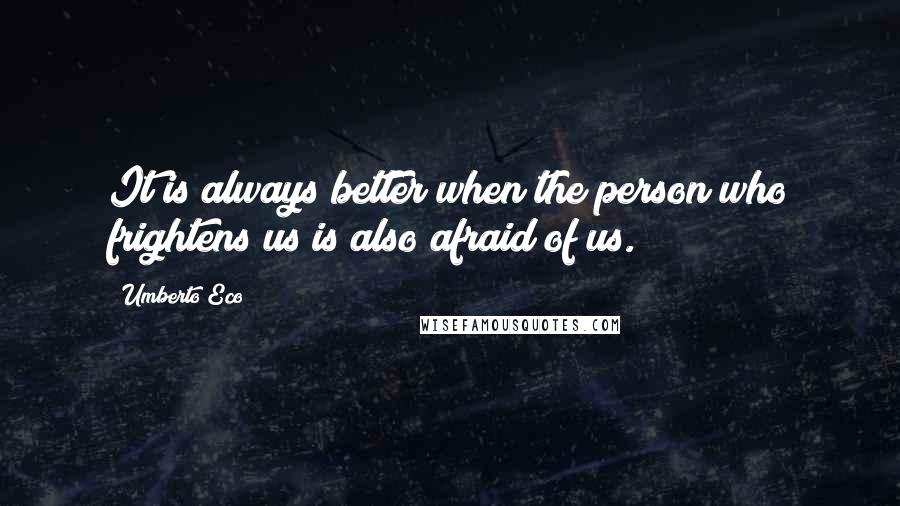 Umberto Eco quotes: It is always better when the person who frightens us is also afraid of us.
