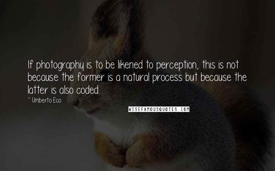 Umberto Eco quotes: If photography is to be likened to perception, this is not because the former is a natural process but because the latter is also coded.