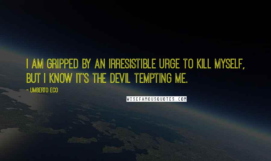 Umberto Eco quotes: I am gripped by an irresistible urge to kill myself, but I know it's the devil tempting me.