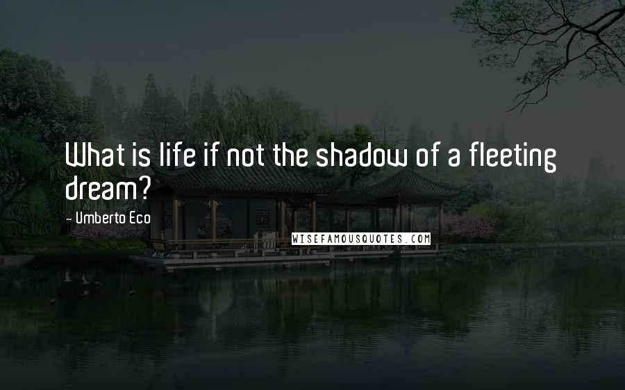 Umberto Eco quotes: What is life if not the shadow of a fleeting dream?