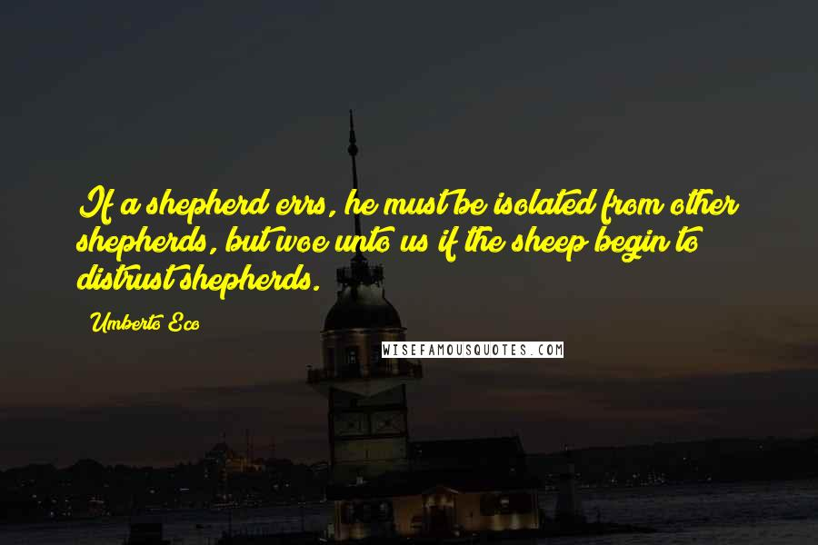 Umberto Eco quotes: If a shepherd errs, he must be isolated from other shepherds, but woe unto us if the sheep begin to distrust shepherds.