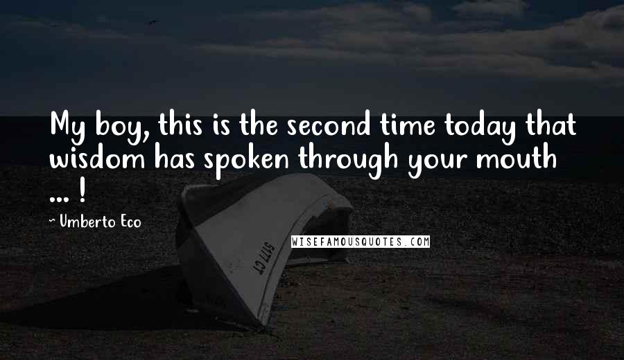 Umberto Eco quotes: My boy, this is the second time today that wisdom has spoken through your mouth ... !