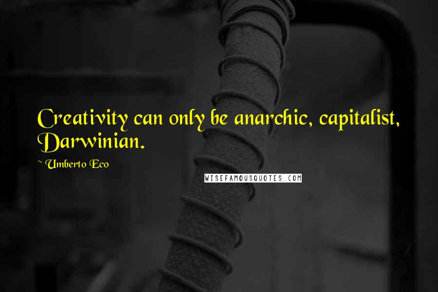 Umberto Eco quotes: Creativity can only be anarchic, capitalist, Darwinian.